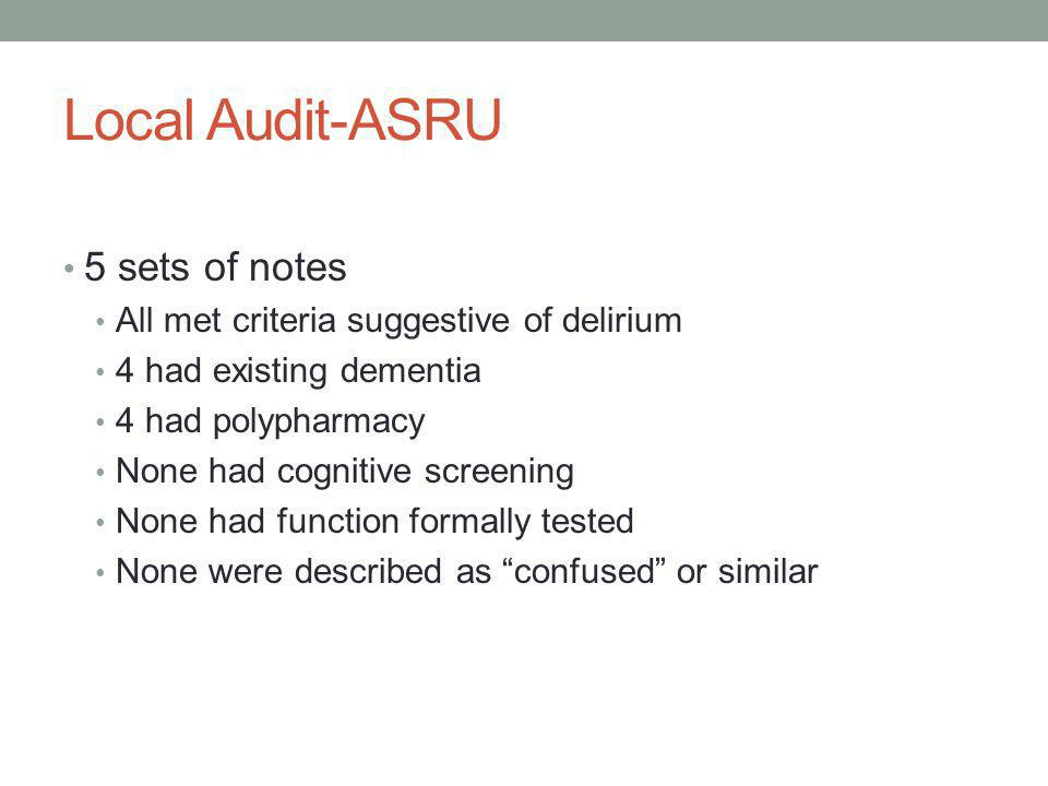 Local Audit-ASRU 5 sets of notes All met criteria suggestive of delirium 4 had existing dementia 4 had polypharmacy None had cognitive screening None had function formally tested None were described as confused or similar