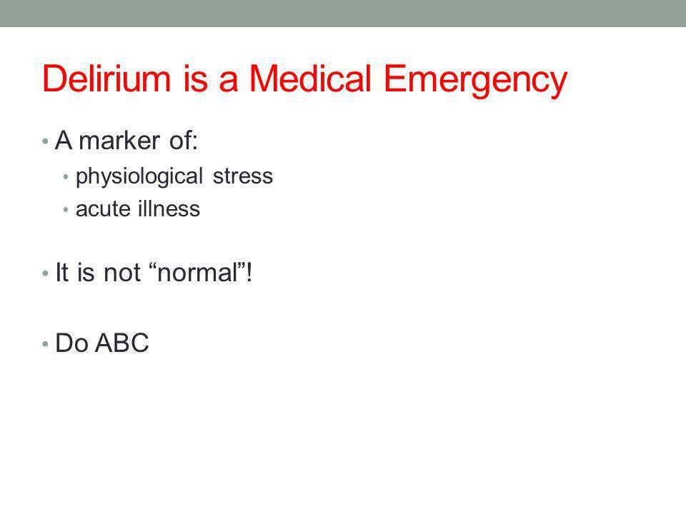Delirium is a Medical Emergency A marker of: physiological stress acute illness It is not normal .