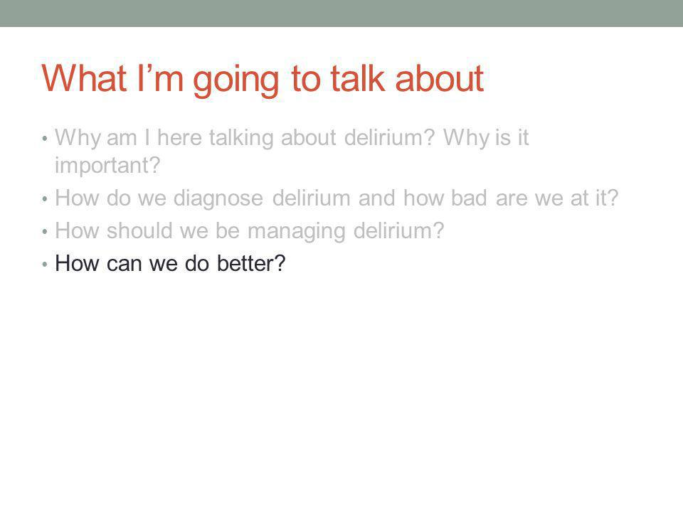 What I'm going to talk about Why am I here talking about delirium.