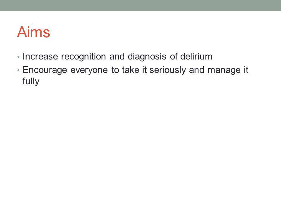 Aims Increase recognition and diagnosis of delirium Encourage everyone to take it seriously and manage it fully