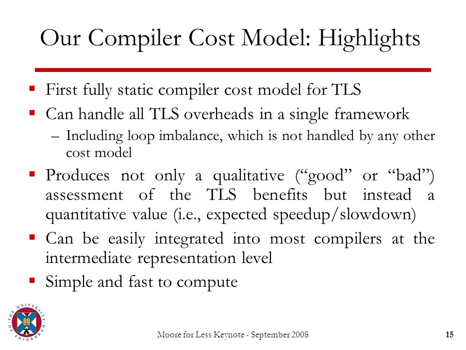 Moore for Less Keynote - September 200815 Our Compiler Cost Model: Highlights  First fully static compiler cost model for TLS  Can handle all TLS ov