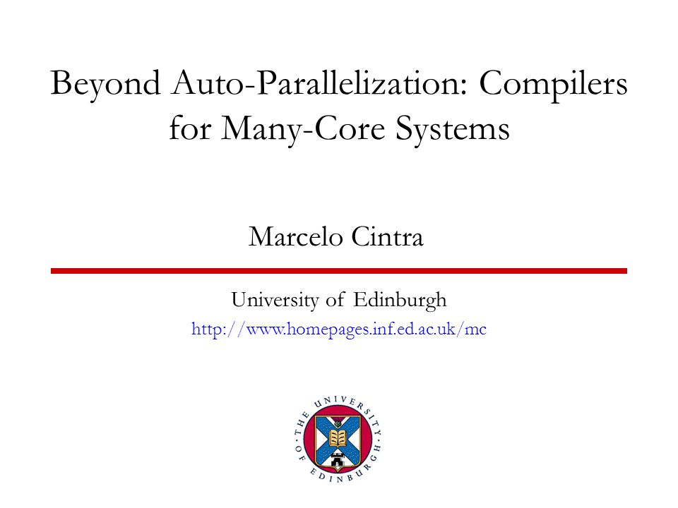 Beyond Auto-Parallelization: Compilers for Many-Core Systems Marcelo Cintra University of Edinburgh http://www.homepages.inf.ed.ac.uk/mc