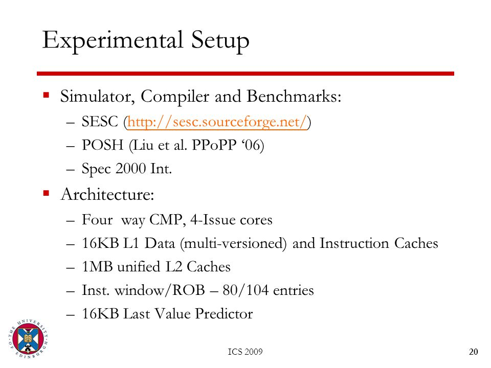 ICS 200920 Experimental Setup  Simulator, Compiler and Benchmarks: –SESC (http://sesc.sourceforge.net/)http://sesc.sourceforge.net/ –POSH (Liu et al.