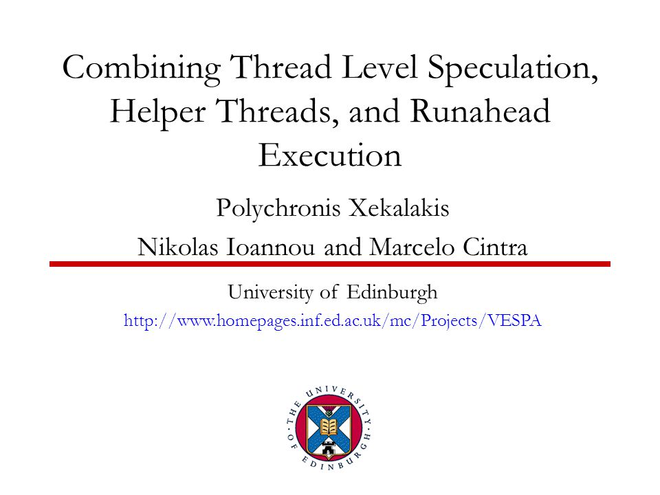 Combining Thread Level Speculation, Helper Threads, and Runahead Execution Polychronis Xekalakis Nikolas Ioannou and Marcelo Cintra University of Edinburgh http://www.homepages.inf.ed.ac.uk/mc/Projects/VESPA