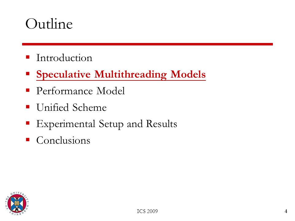 ICS 20094 Outline  Introduction  Speculative Multithreading Models  Performance Model  Unified Scheme  Experimental Setup and Results  Conclusions