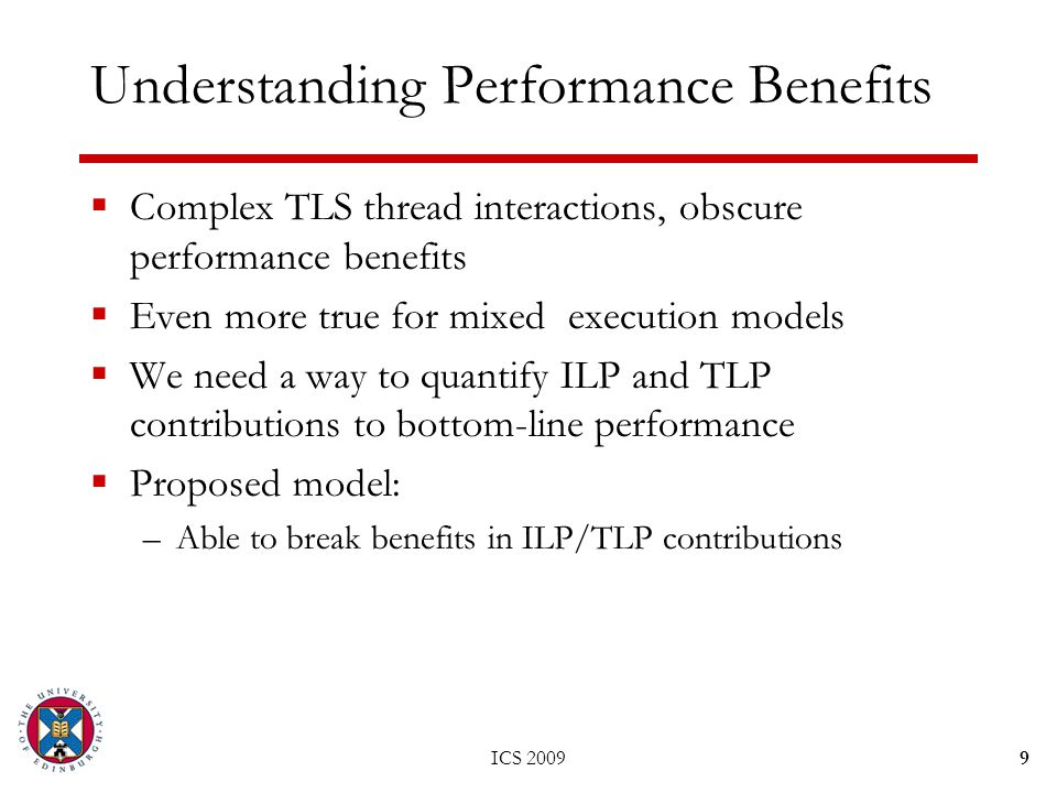 ICS 20099 Understanding Performance Benefits  Complex TLS thread interactions, obscure performance benefits  Even more true for mixed execution models  We need a way to quantify ILP and TLP contributions to bottom-line performance  Proposed model: –Able to break benefits in ILP/TLP contributions