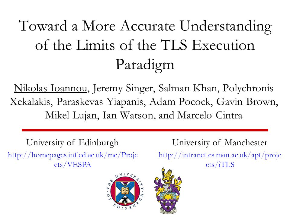Toward a More Accurate Understanding of the Limits of the TLS Execution Paradigm Nikolas Ioannou, Jeremy Singer, Salman Khan, Polychronis Xekalakis, Paraskevas Yiapanis, Adam Pocock, Gavin Brown, Mikel Lujan, Ian Watson, and Marcelo Cintra University of Edinburgh   cts/VESPA University of Manchester   cts/iTLS