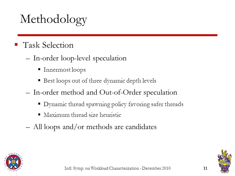 Intl. Symp. on Workload Characterization - December 201011 Methodology  Task Selection –In-order loop-level speculation  Innermost loops  Best loop