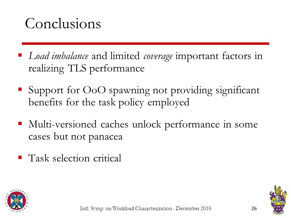 Intl. Symp. on Workload Characterization - December 201026 Conclusions  Load imbalance and limited coverage important factors in realizing TLS perfor