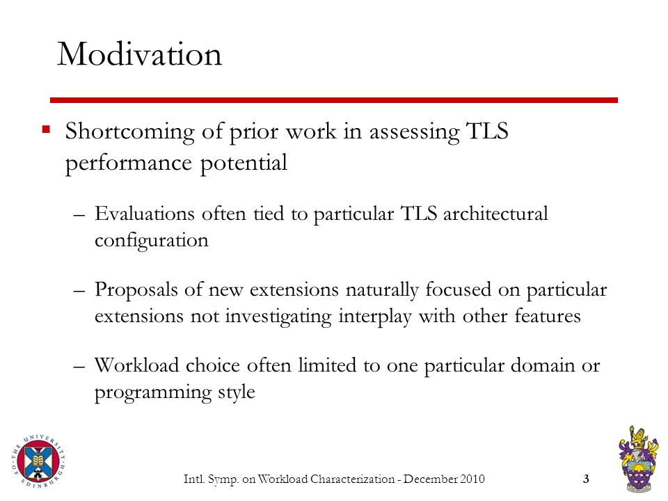 Intl. Symp. on Workload Characterization - December 20103 Modivation  Shortcoming of prior work in assessing TLS performance potential –Evaluations o