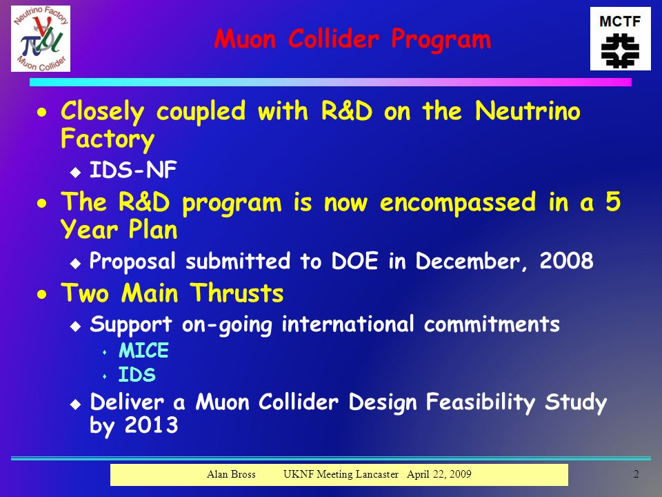 Muon Collider Program  Closely coupled with R&D on the Neutrino Factory u IDS-NF  The R&D program is now encompassed in a 5 Year Plan u Proposal submitted to DOE in December, 2008  Two Main Thrusts u Support on-going international commitments s MICE s IDS u Deliver a Muon Collider Design Feasibility Study by 2013 Alan Bross UKNF Meeting Lancaster April 22, 20092