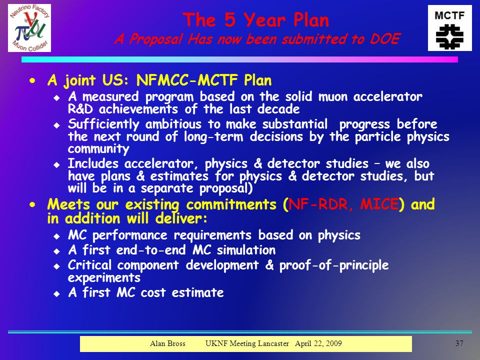 The 5 Year Plan A Proposal Has now been submitted to DOE  A joint US: NFMCC-MCTF Plan u A measured program based on the solid muon accelerator R&D achievements of the last decade u Sufficiently ambitious to make substantial progress before the next round of long-term decisions by the particle physics community u Includes accelerator, physics & detector studies – we also have plans & estimates for physics & detector studies, but will be in a separate proposal)  Meets our existing commitments (NF-RDR, MICE) and in addition will deliver: u MC performance requirements based on physics u A first end-to-end MC simulation u Critical component development & proof-of-principle experiments u A first MC cost estimate 37Alan Bross UKNF Meeting Lancaster April 22, 2009