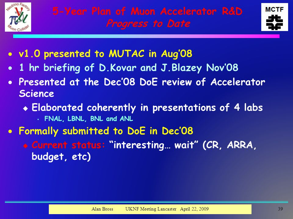 5-Year Plan of Muon Accelerator R&D Progress to Date  v1.0 presented to MUTAC in Aug'08  1 hr briefing of D.Kovar and J.Blazey Nov'08  Presented at the Dec'08 DoE review of Accelerator Science u Elaborated coherently in presentations of 4 labs s FNAL, LBNL, BNL and ANL  Formally submitted to DoE in Dec'08 u Current status: interesting… wait (CR, ARRA, budget, etc) 39Alan Bross UKNF Meeting Lancaster April 22, 2009