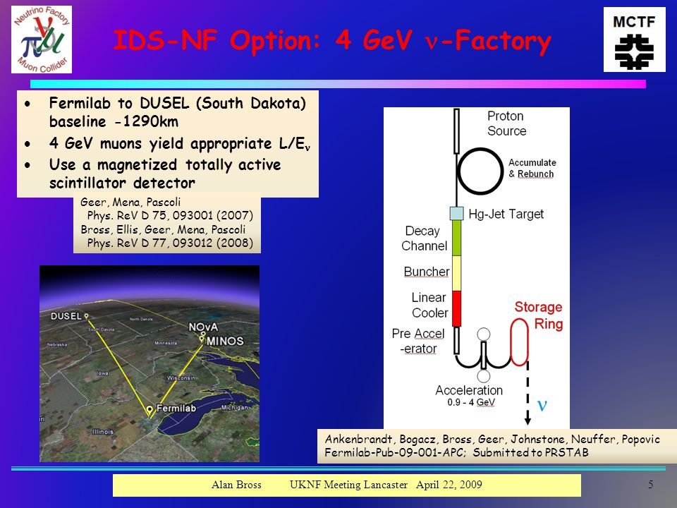 IDS-NF Option: 4 GeV -Factory  Fermilab to DUSEL (South Dakota) baseline -1290km  4 GeV muons yield appropriate L/E  Use a magnetized totally active scintillator detector Ankenbrandt, Bogacz, Bross, Geer, Johnstone, Neuffer, Popovic Fermilab-Pub-09-001-APC; Submitted to PRSTAB Geer, Mena, Pascoli Phys.