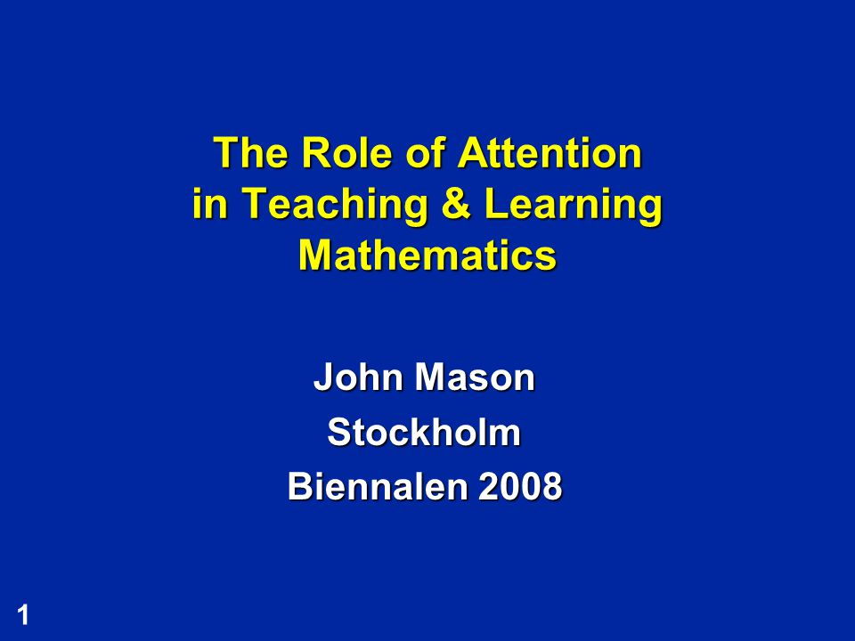 1 The Role of Attention in Teaching & Learning Mathematics John Mason Stockholm Biennalen 2008