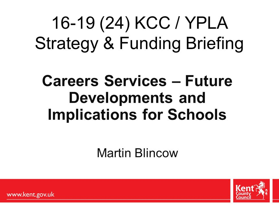 16-19 (24) KCC / YPLA Strategy & Funding Briefing Careers Services – Future Developments and Implications for Schools Martin Blincow