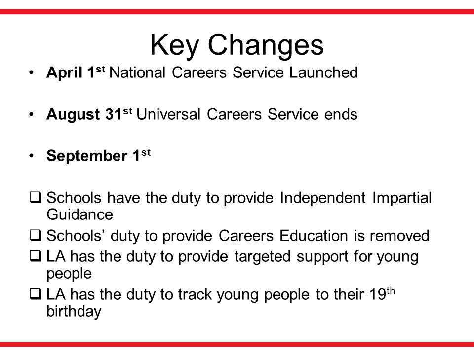 Key Changes April 1 st National Careers Service Launched August 31 st Universal Careers Service ends September 1 st  Schools have the duty to provide Independent Impartial Guidance  Schools' duty to provide Careers Education is removed  LA has the duty to provide targeted support for young people  LA has the duty to track young people to their 19 th birthday