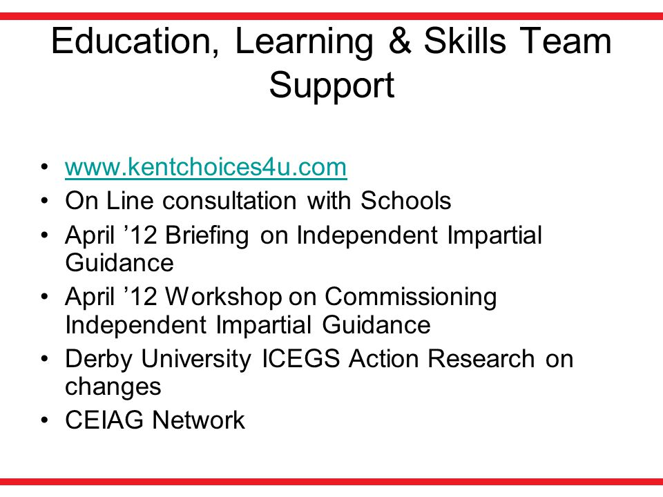 Education, Learning & Skills Team Support www.kentchoices4u.com On Line consultation with Schools April '12 Briefing on Independent Impartial Guidance April '12 Workshop on Commissioning Independent Impartial Guidance Derby University ICEGS Action Research on changes CEIAG Network