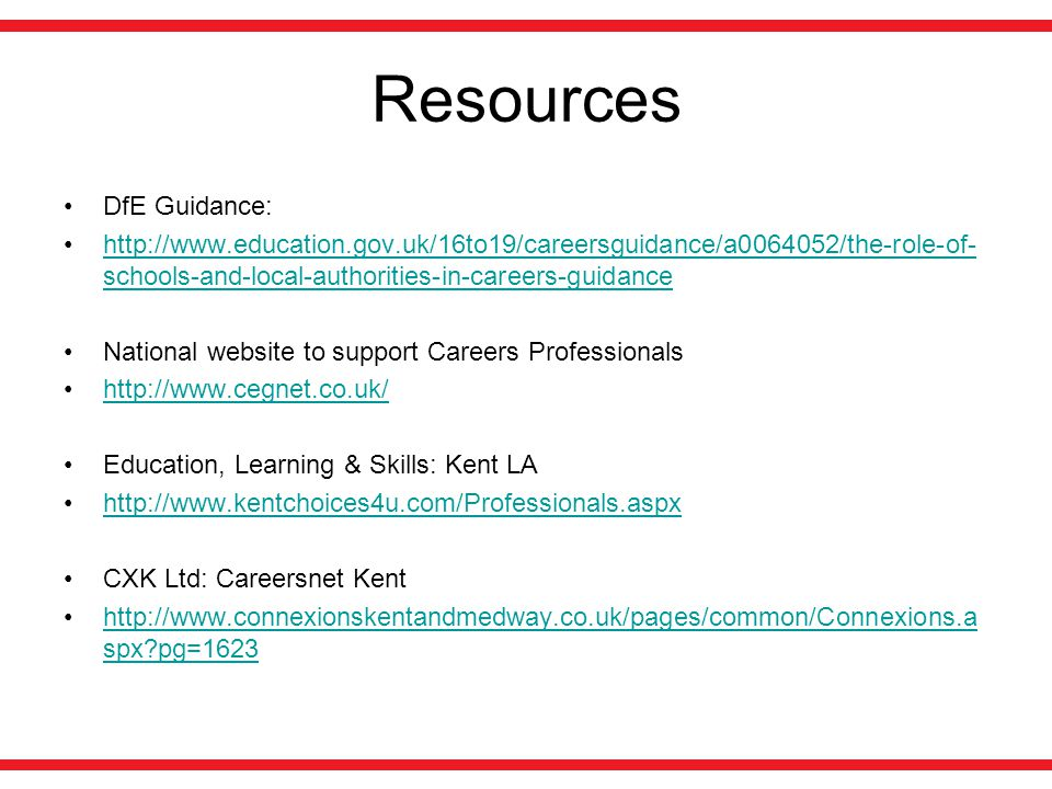Resources DfE Guidance: http://www.education.gov.uk/16to19/careersguidance/a0064052/the-role-of- schools-and-local-authorities-in-careers-guidancehttp://www.education.gov.uk/16to19/careersguidance/a0064052/the-role-of- schools-and-local-authorities-in-careers-guidance National website to support Careers Professionals http://www.cegnet.co.uk/ Education, Learning & Skills: Kent LA http://www.kentchoices4u.com/Professionals.aspx CXK Ltd: Careersnet Kent http://www.connexionskentandmedway.co.uk/pages/common/Connexions.a spx?pg=1623http://www.connexionskentandmedway.co.uk/pages/common/Connexions.a spx?pg=1623