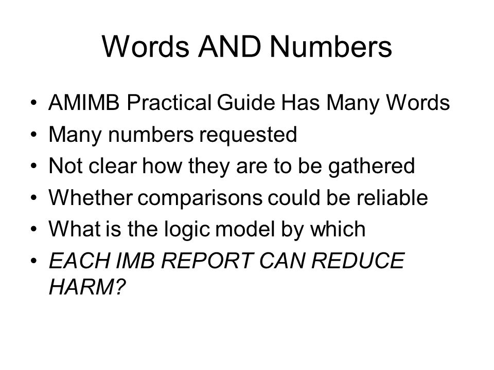 Words AND Numbers AMIMB Practical Guide Has Many Words Many numbers requested Not clear how they are to be gathered Whether comparisons could be reliable What is the logic model by which EACH IMB REPORT CAN REDUCE HARM?