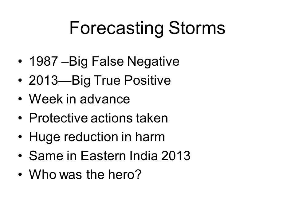 Forecasting Storms 1987 –Big False Negative 2013—Big True Positive Week in advance Protective actions taken Huge reduction in harm Same in Eastern India 2013 Who was the hero?