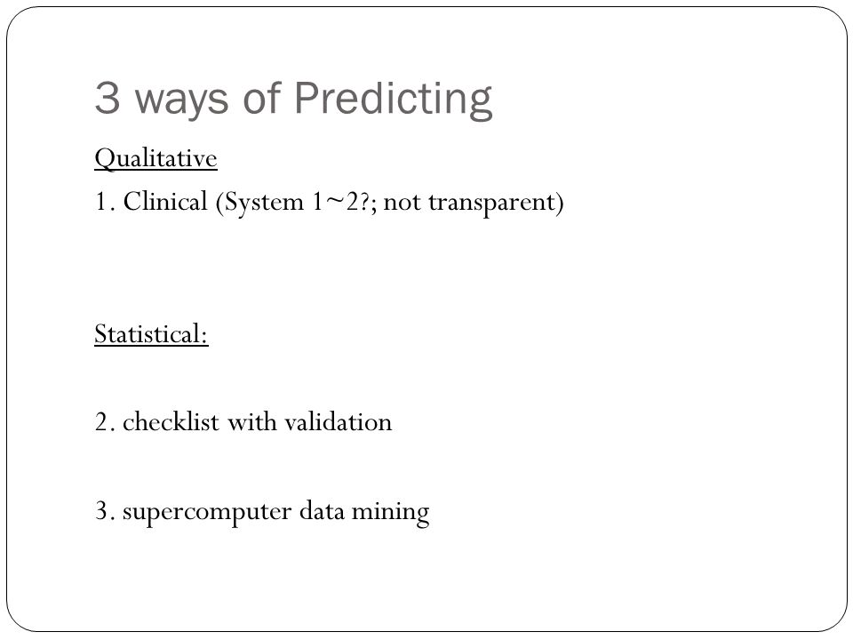 3 ways of Predicting Qualitative 1.Clinical (System 1~2?; not transparent) Statistical: 2.