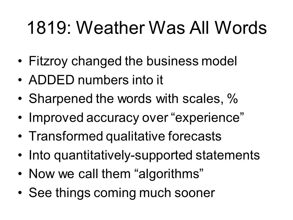 1819: Weather Was All Words Fitzroy changed the business model ADDED numbers into it Sharpened the words with scales, % Improved accuracy over experience Transformed qualitative forecasts Into quantitatively-supported statements Now we call them algorithms See things coming much sooner