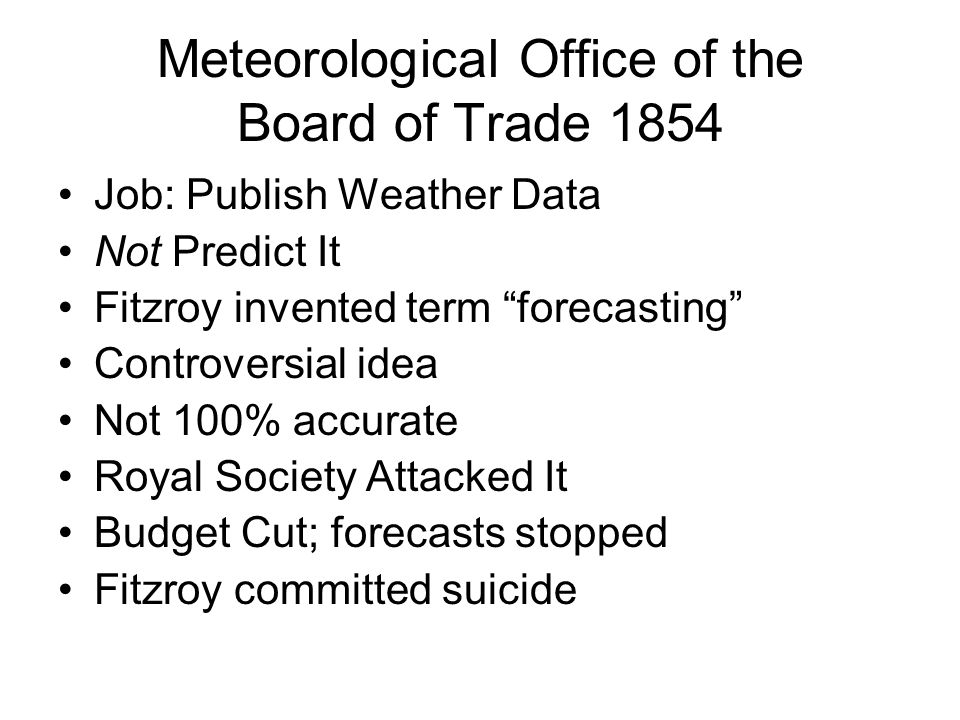 Meteorological Office of the Board of Trade 1854 Job: Publish Weather Data Not Predict It Fitzroy invented term forecasting Controversial idea Not 100% accurate Royal Society Attacked It Budget Cut; forecasts stopped Fitzroy committed suicide