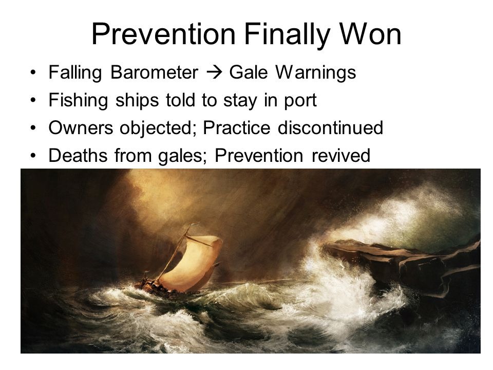 Prevention Finally Won Falling Barometer  Gale Warnings Fishing ships told to stay in port Owners objected; Practice discontinued Deaths from gales; Prevention revived
