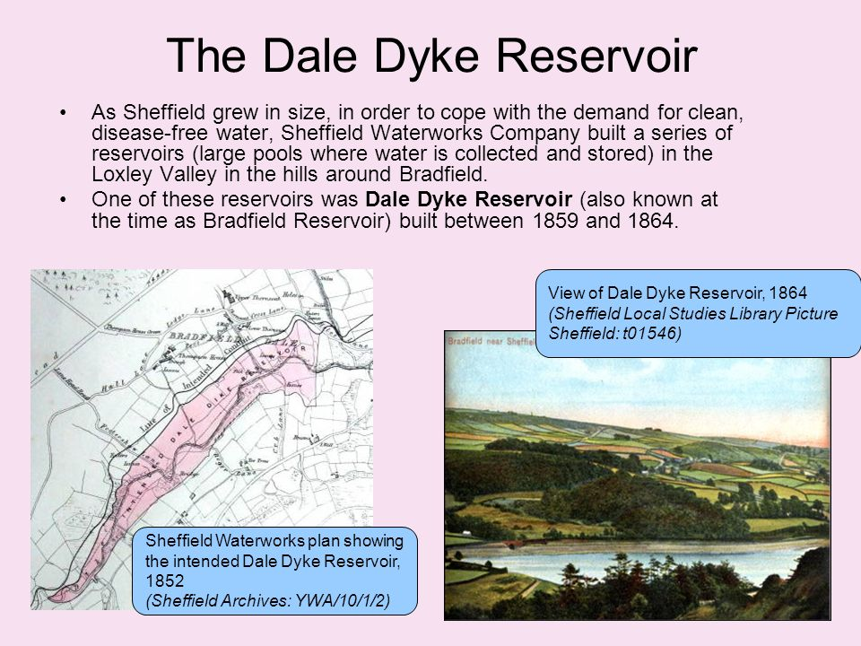 The Dale Dyke Reservoir As Sheffield grew in size, in order to cope with the demand for clean, disease-free water, Sheffield Waterworks Company built a series of reservoirs (large pools where water is collected and stored) in the Loxley Valley in the hills around Bradfield.