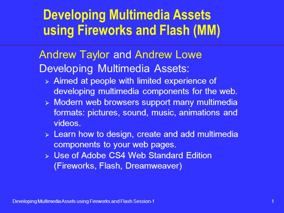 1Developing Multimedia Assets using Fireworks and Flash Session-1 Developing Multimedia Assets using Fireworks and Flash (MM) Andrew Taylor and Andrew Lowe Developing Multimedia Assets:  Aimed at people with limited experience of developing multimedia components for the web.