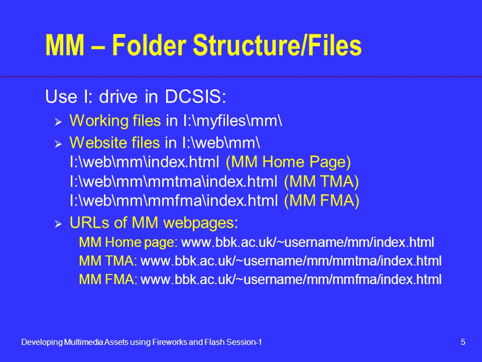 5Developing Multimedia Assets using Fireworks and Flash Session-1 MM – Folder Structure/Files Use I: drive in DCSIS:  Working files in I:\myfiles\mm\  Website files in I:\web\mm\ I:\web\mm\index.html (MM Home Page) I:\web\mm\mmtma\index.html (MM TMA) I:\web\mm\mmfma\index.html (MM FMA)  URLs of MM webpages: MM Home page:   MM TMA:   MM FMA: