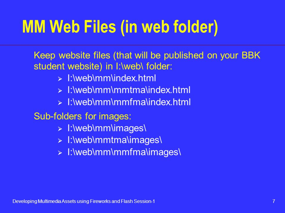 7Developing Multimedia Assets using Fireworks and Flash Session-1 MM Web Files (in web folder) Keep website files (that will be published on your BBK