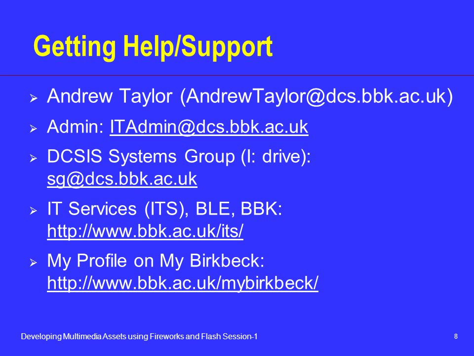 8 Developing Multimedia Assets using Fireworks and Flash Session-1 Getting Help/Support  Andrew Taylor  Admin:  DCSIS Systems Group (I: drive):   IT Services (ITS), BLE, BBK:      My Profile on My Birkbeck: