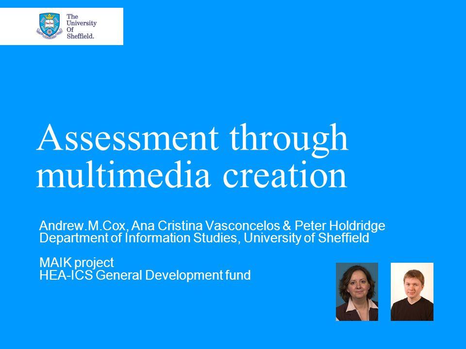 Assessment through multimedia creation Andrew.M.Cox, Ana Cristina Vasconcelos & Peter Holdridge Department of Information Studies, University of Sheffield MAIK project HEA-ICS General Development fund