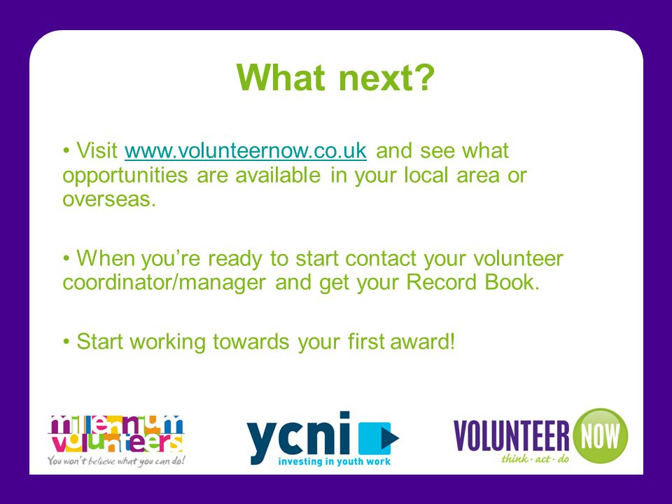 What next? Visit www.volunteernow.co.uk and see what opportunities are available in your local area or overseas.www.volunteernow.co.uk When you're rea