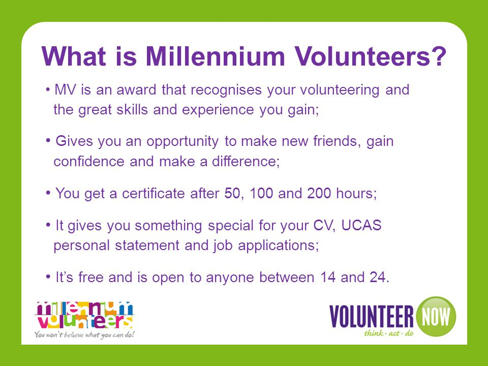 How MV works Choose where you want to volunteer; Tell your volunteer coordinator that you want to sign up for Millennium Volunteers; Record your hours and complete your Record Book; After 50, 100 & 200 hours – you get an award!