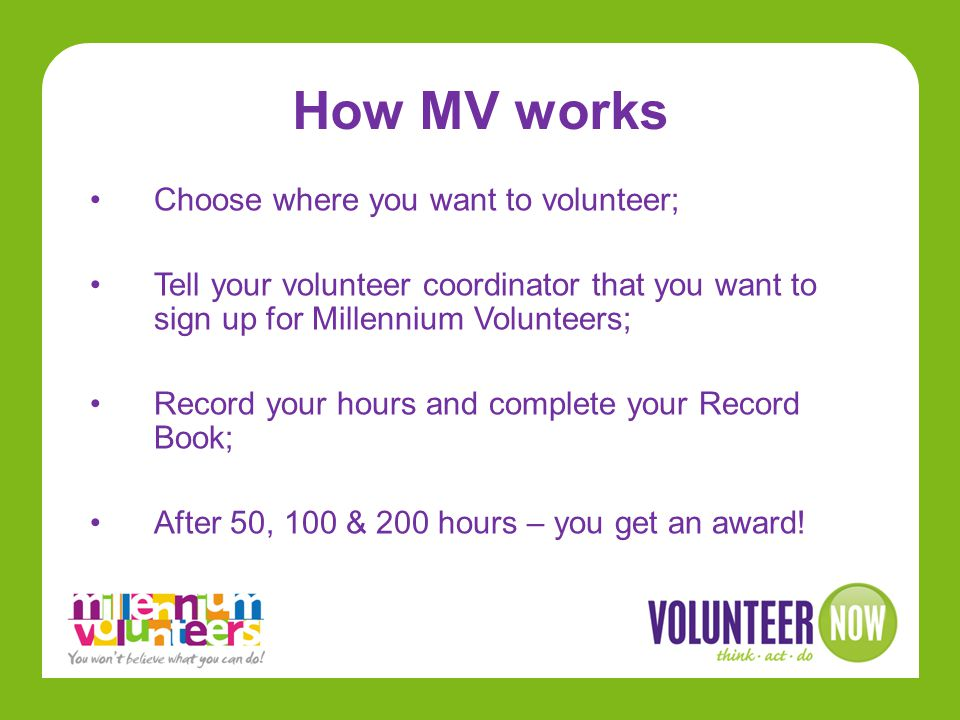 How MV works Choose where you want to volunteer; Tell your volunteer coordinator that you want to sign up for Millennium Volunteers; Record your hours