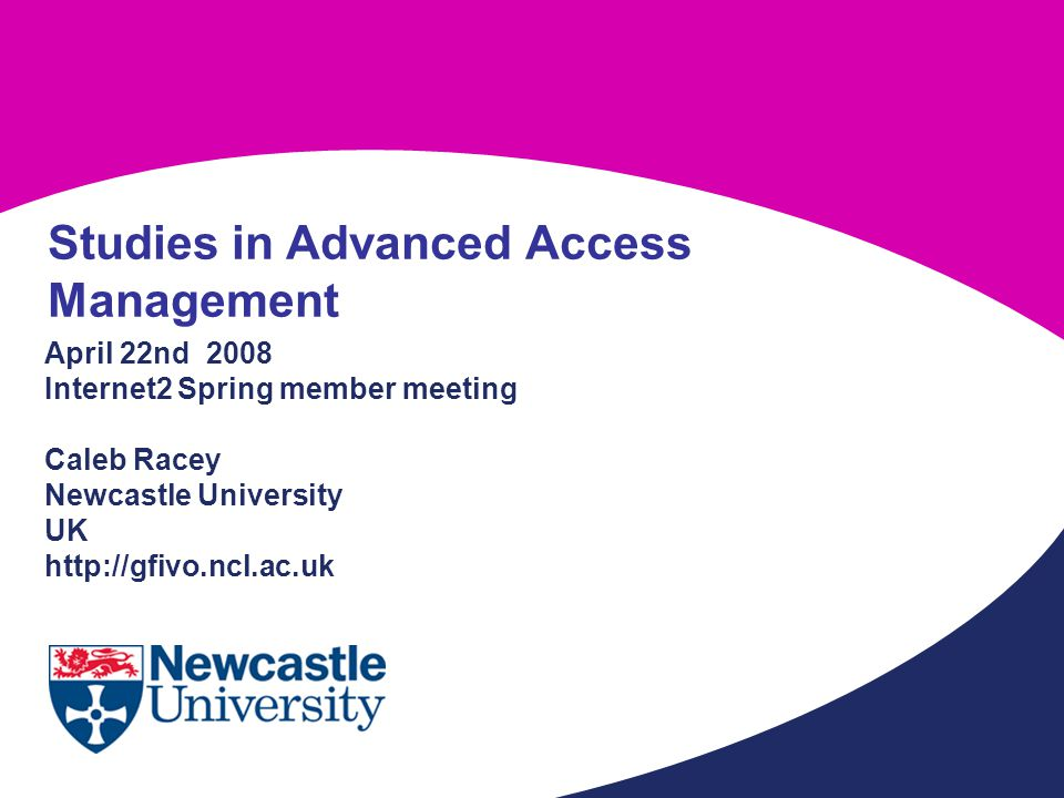 April 22nd 2008 Internet2 Spring member meeting Caleb Racey Newcastle University UK http://gfivo.ncl.ac.uk Studies in Advanced Access Management