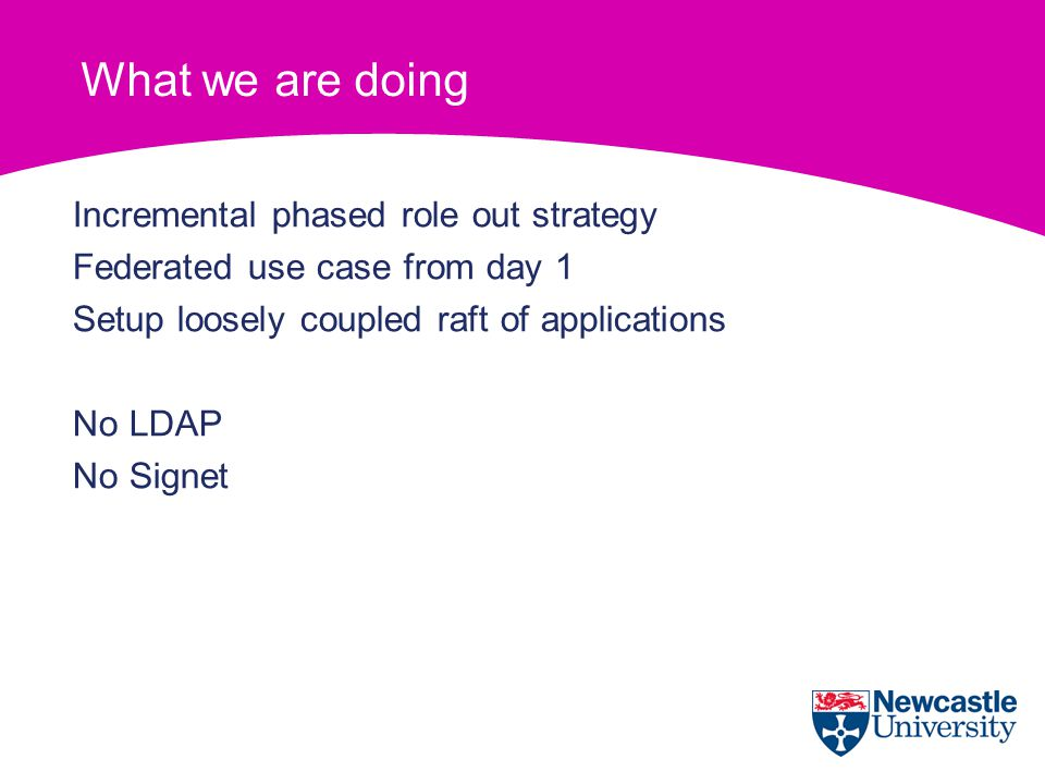 What we are doing Incremental phased role out strategy Federated use case from day 1 Setup loosely coupled raft of applications No LDAP No Signet