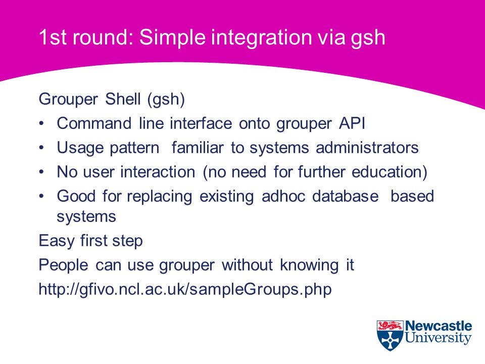 1st round: Simple integration via gsh Grouper Shell (gsh) Command line interface onto grouper API Usage pattern familiar to systems administrators No user interaction (no need for further education) Good for replacing existing adhoc database based systems Easy first step People can use grouper without knowing it http://gfivo.ncl.ac.uk/sampleGroups.php