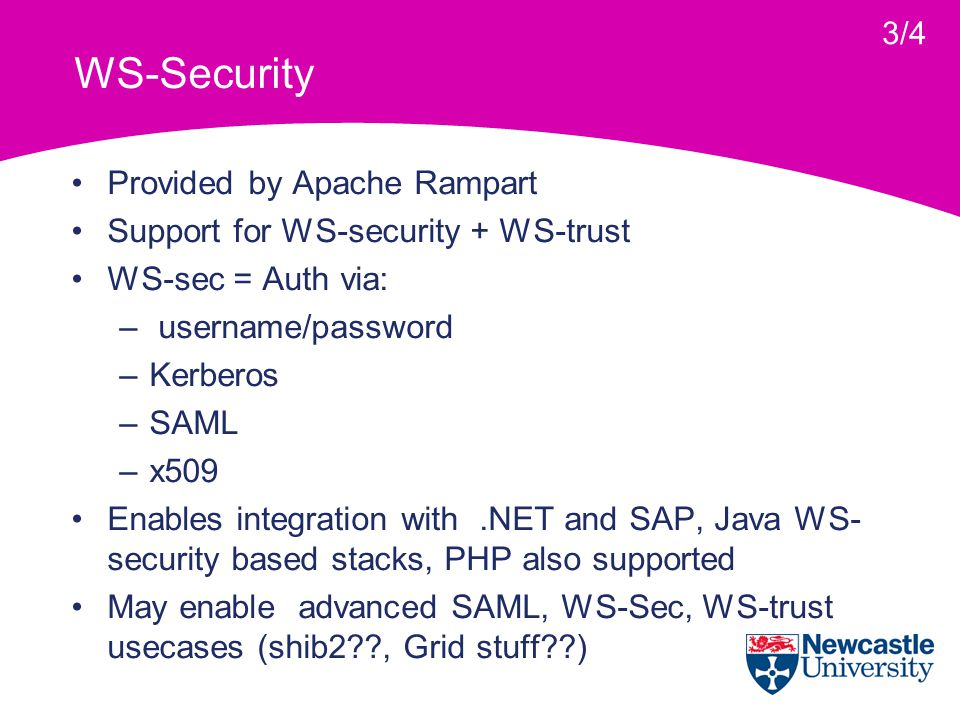 WS-Security Provided by Apache Rampart Support for WS-security + WS-trust WS-sec = Auth via: – username/password –Kerberos –SAML –x509 Enables integration with.NET and SAP, Java WS- security based stacks, PHP also supported May enable advanced SAML, WS-Sec, WS-trust usecases (shib2 , Grid stuff ) 3/4