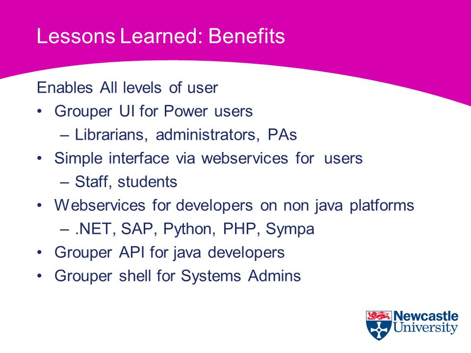 Lessons Learned: Benefits Enables All levels of user Grouper UI for Power users –Librarians, administrators, PAs Simple interface via webservices for users –Staff, students Webservices for developers on non java platforms –.NET, SAP, Python, PHP, Sympa Grouper API for java developers Grouper shell for Systems Admins