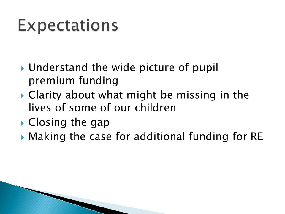  Understand the wide picture of pupil premium funding  Clarity about what might be missing in the lives of some of our children  Closing the gap  Making the case for additional funding for RE