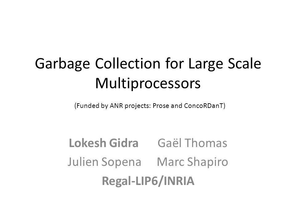 Garbage Collection for Large Scale Multiprocessors (Funded by ANR projects: Prose and ConcoRDanT) Lokesh GidraGaël Thomas Julien SopenaMarc Shapiro Regal-LIP6/INRIA