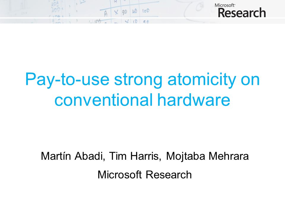 Pay-to-use strong atomicity on conventional hardware Martín Abadi, Tim Harris, Mojtaba Mehrara Microsoft Research