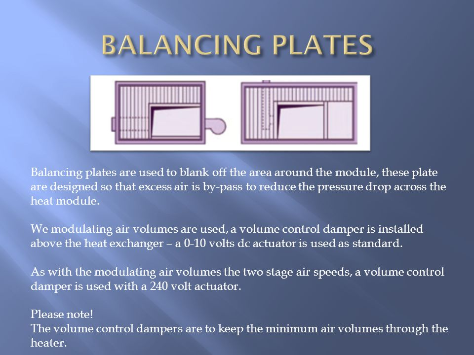 Balancing plates are used to blank off the area around the module, these plate are designed so that excess air is by-pass to reduce the pressure drop across the heat module.