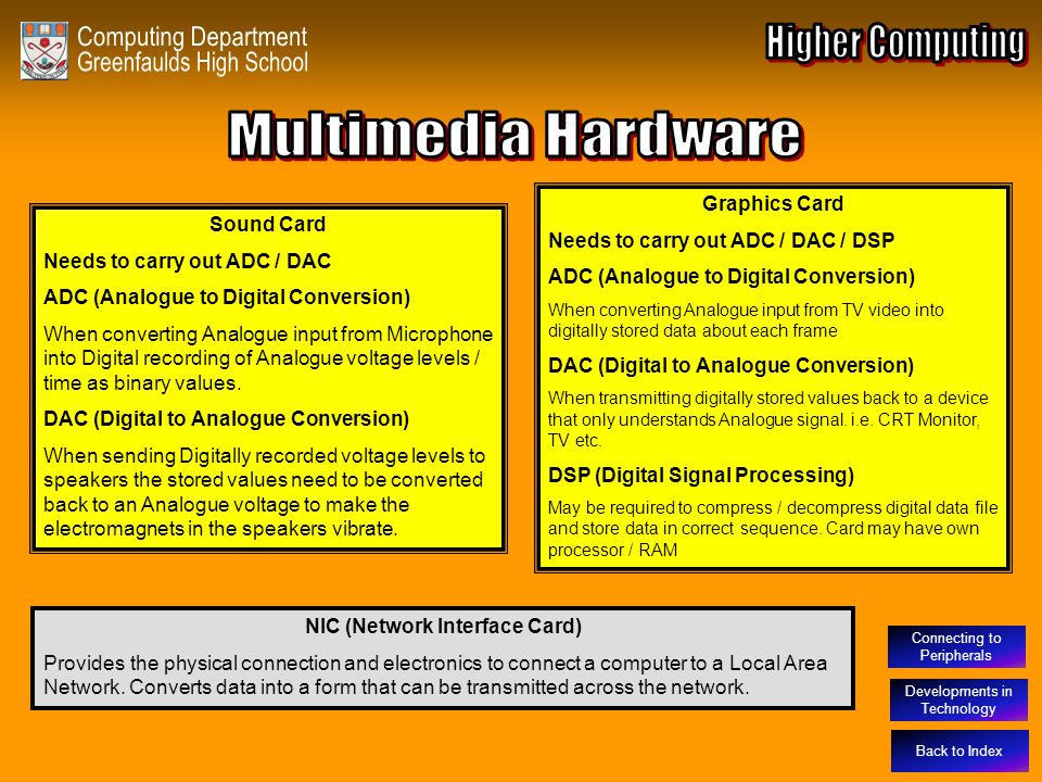 Developments in Technology Multimedia Hardware Sound Card Needs to carry out ADC / DAC ADC (Analogue to Digital Conversion) When converting Analogue i