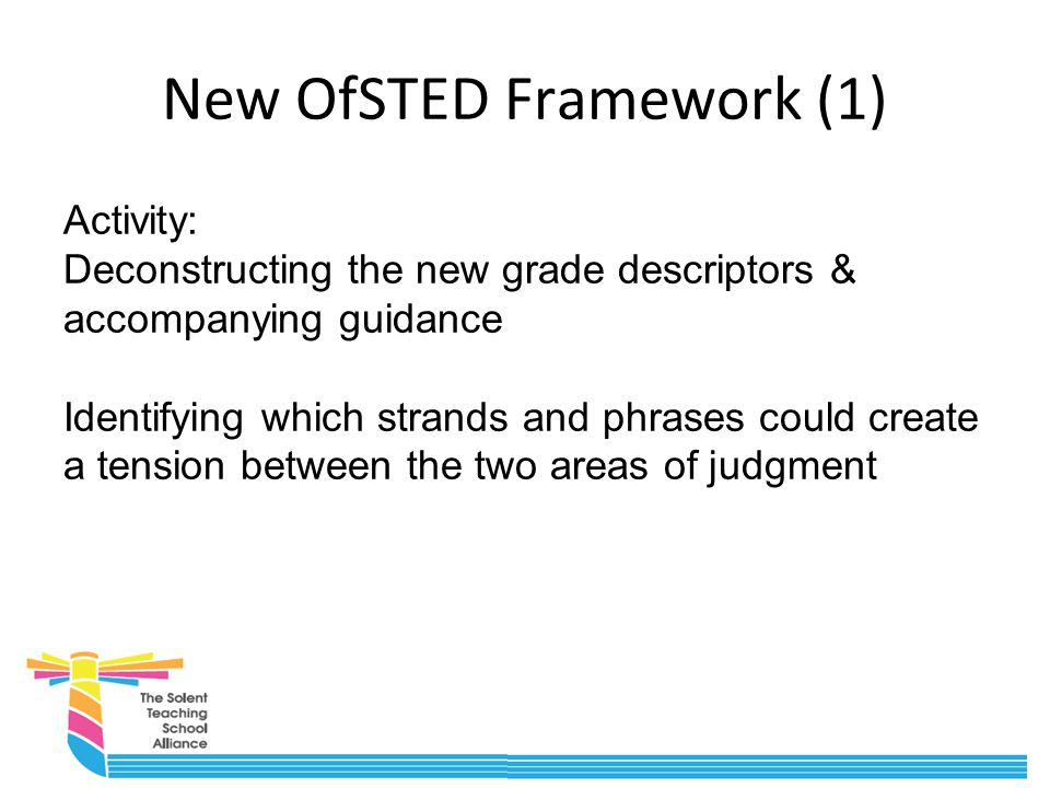New OfSTED Framework (1) Activity: Deconstructing the new grade descriptors & accompanying guidance Identifying which strands and phrases could create a tension between the two areas of judgment