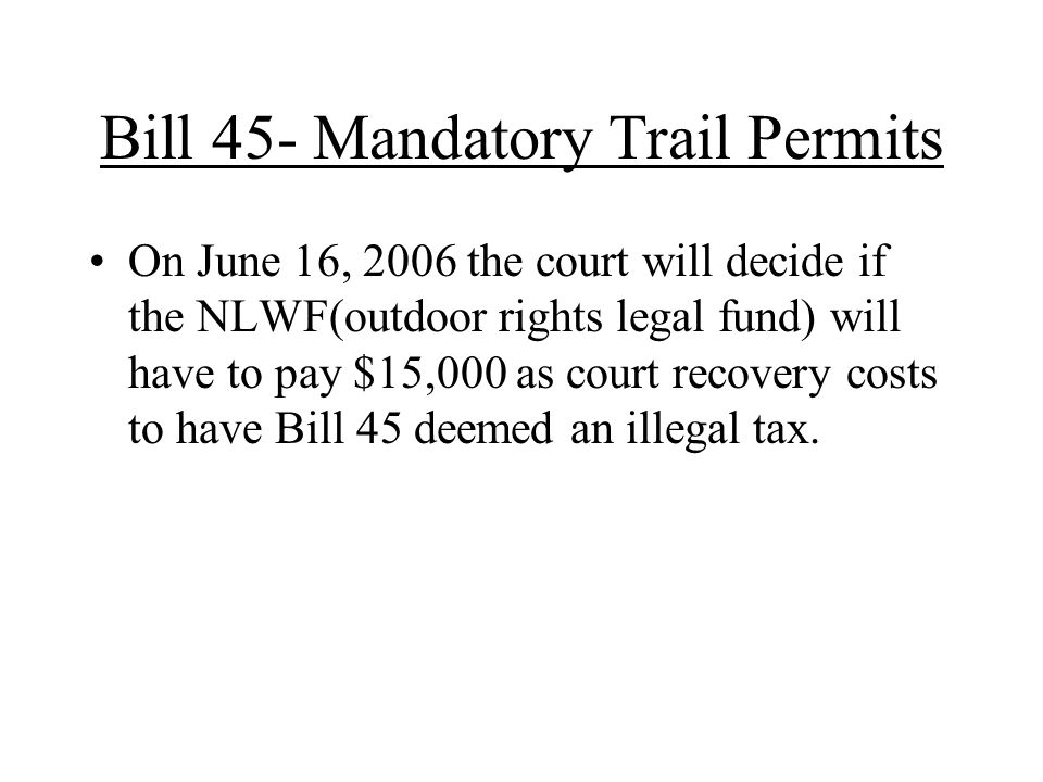 Bill 45- Mandatory Trail Permits On June 16, 2006 the court will decide if the NLWF(outdoor rights legal fund) will have to pay $15,000 as court recovery costs to have Bill 45 deemed an illegal tax.